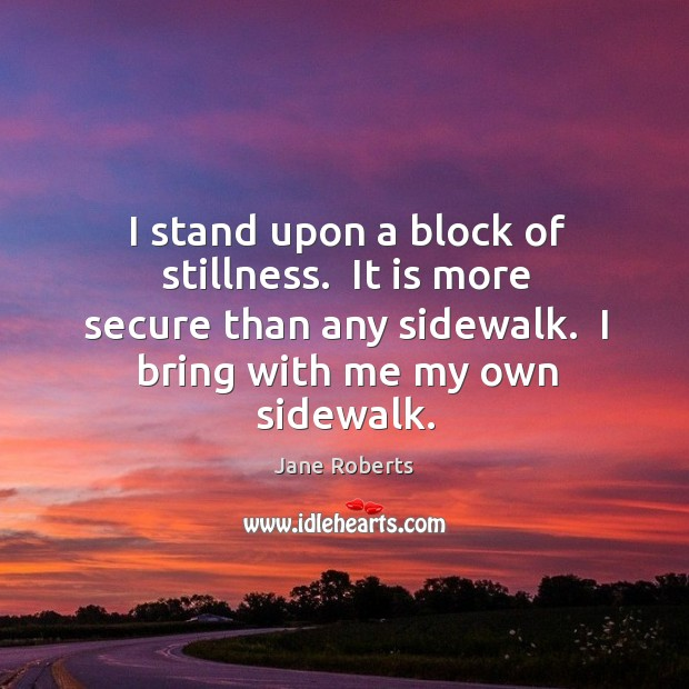 I stand upon a block of stillness.  It is more secure than Image