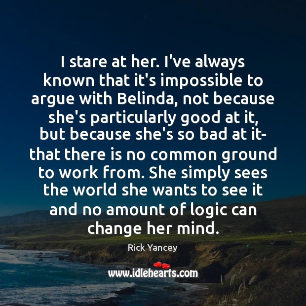 I stare at her. I've always known that it's impossible to argue Rick Yancey Picture Quote