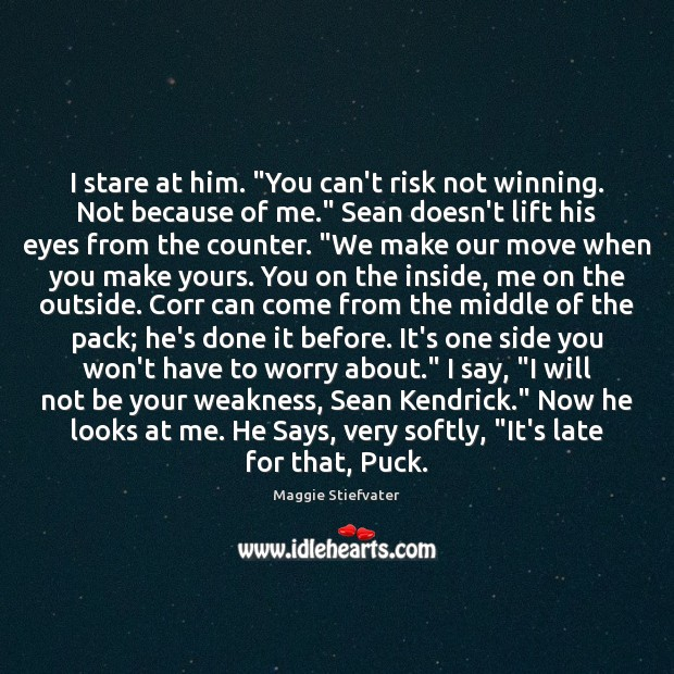 "Image, I stare at him. ""You can't risk not winning. Not because of"
