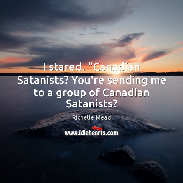"Image, I stared. ""Canadian Satanists? You're sending me to a group of Canadian Satanists?"