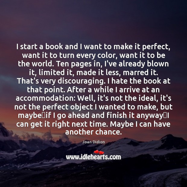 I start a book and I want to make it perfect, want Joan Didion Picture Quote