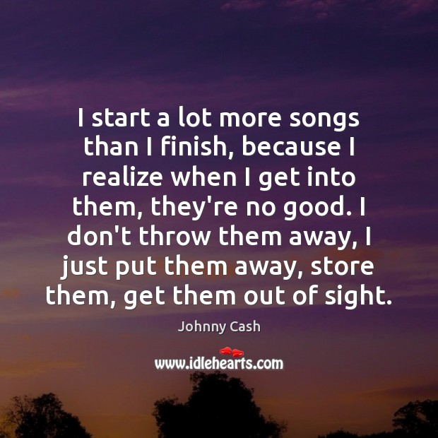 I start a lot more songs than I finish, because I realize Johnny Cash Picture Quote
