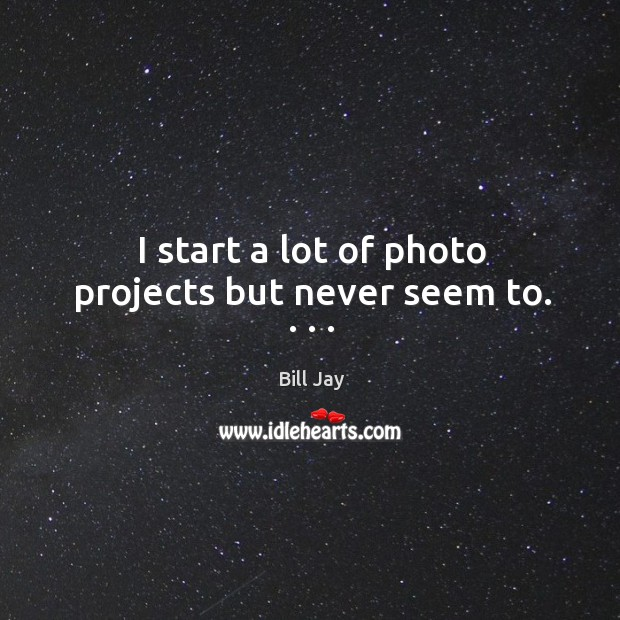 I start a lot of photo projects but never seem to. . . . Image
