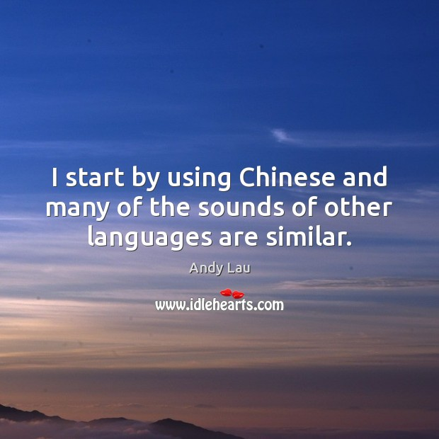 Image, I start by using Chinese and many of the sounds of other languages are similar.