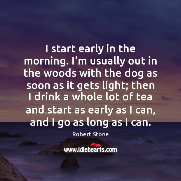 I start early in the morning. I'm usually out in the woods Robert Stone Picture Quote