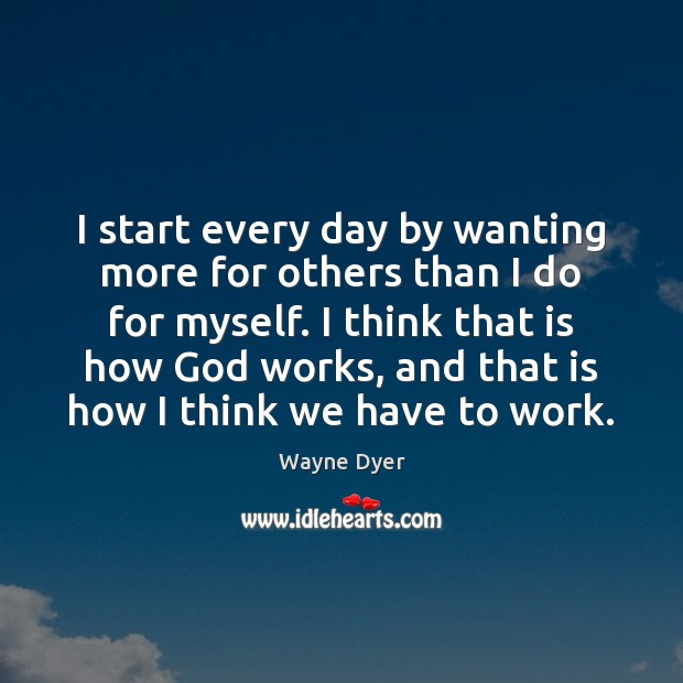 I start every day by wanting more for others than I do Image