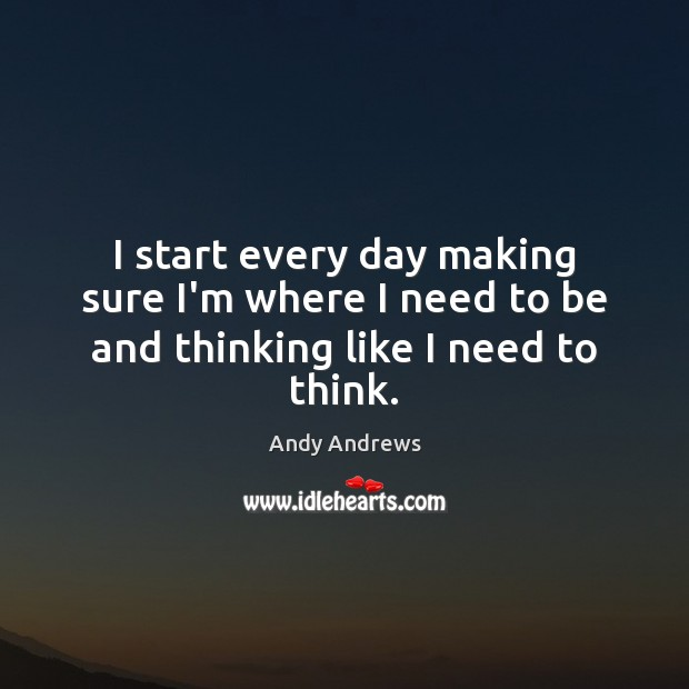 Image, I start every day making sure I'm where I need to be and thinking like I need to think.