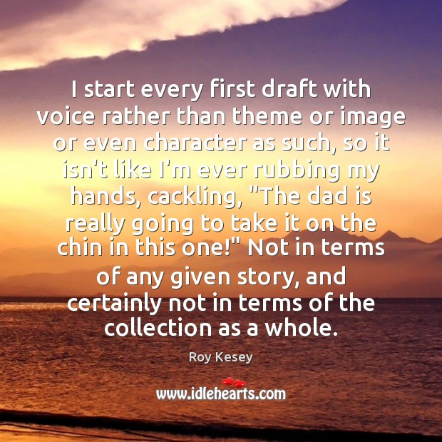 I start every first draft with voice rather than theme or image Dad Quotes Image