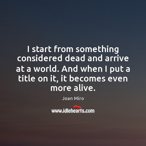I start from something considered dead and arrive at a world. And Joan Miro Picture Quote