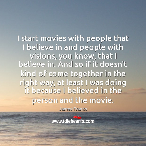 I start movies with people that I believe in and people with James Franco Picture Quote