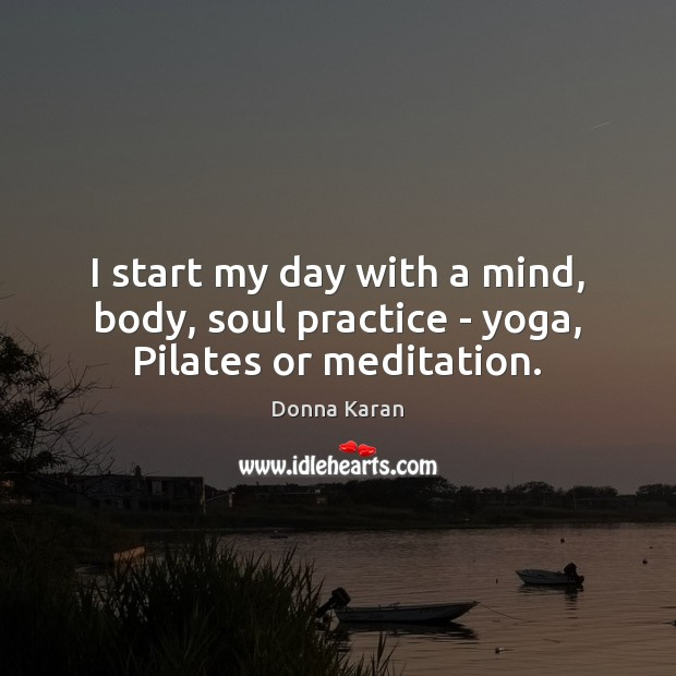 I start my day with a mind, body, soul practice – yoga, Pilates or meditation. Practice Quotes Image