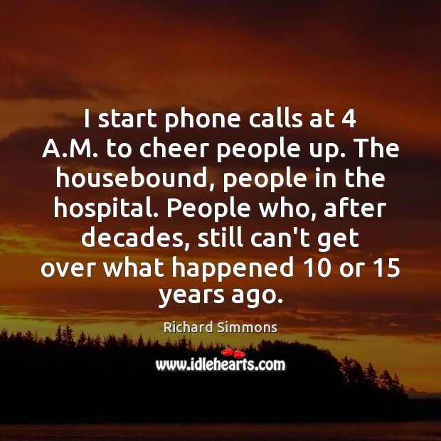 Image, I start phone calls at 4 A.M. to cheer people up. The