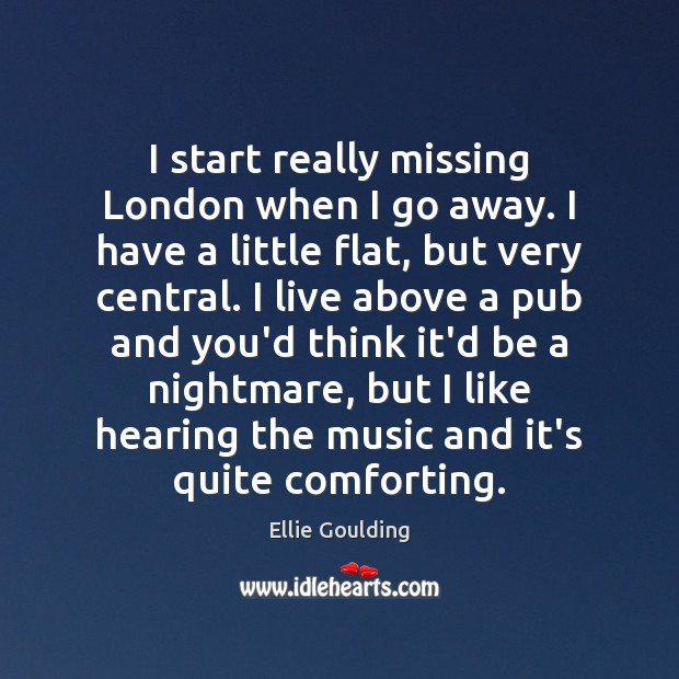 I start really missing London when I go away. I have a Ellie Goulding Picture Quote