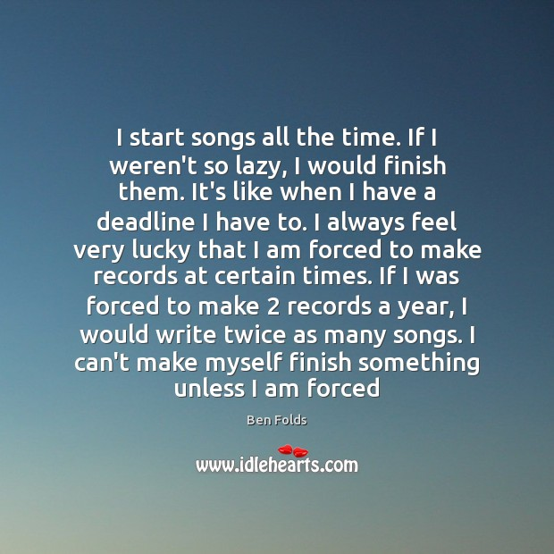 I start songs all the time. If I weren't so lazy, I Ben Folds Picture Quote