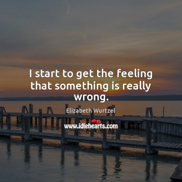 I start to get the feeling that something is really wrong. Elizabeth Wurtzel Picture Quote