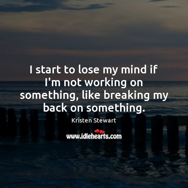 I start to lose my mind if I'm not working on something, Kristen Stewart Picture Quote