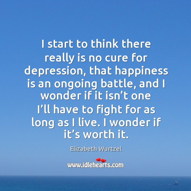 I start to think there really is no cure for depression, that happiness is an ongoing battle Image