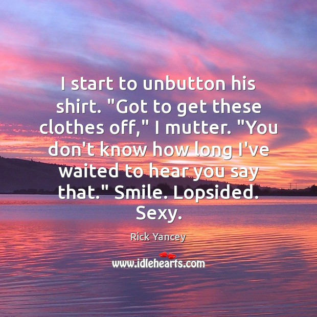"I start to unbutton his shirt. ""Got to get these clothes off,"" Rick Yancey Picture Quote"