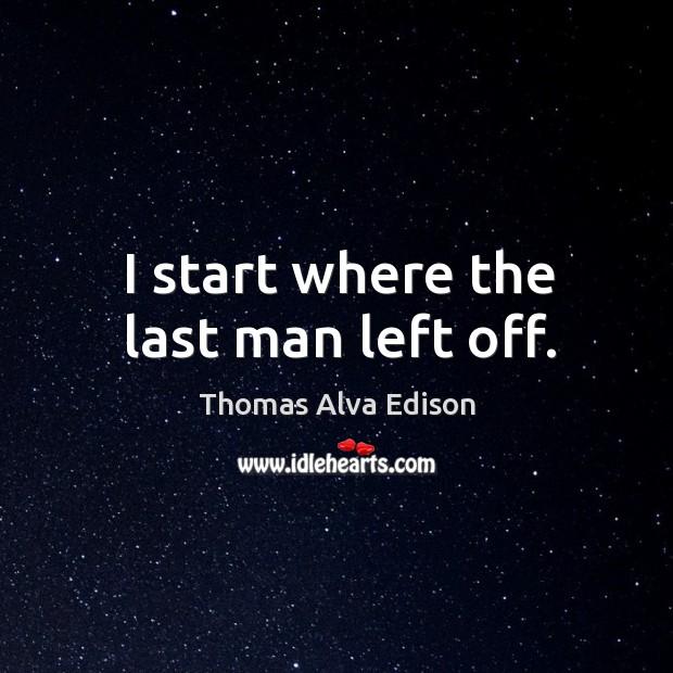 I start where the last man left off. Thomas Alva Edison Picture Quote