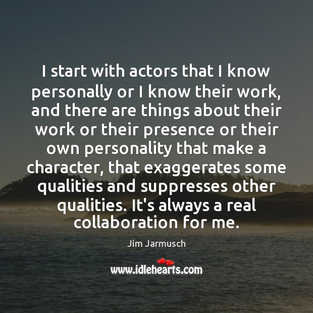 I start with actors that I know personally or I know their Image
