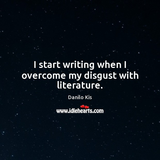 I start writing when I overcome my disgust with literature. Image