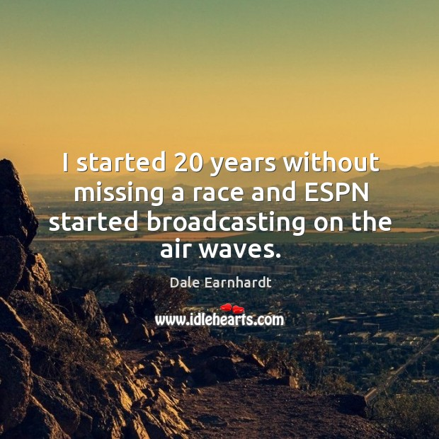 I started 20 years without missing a race and espn started broadcasting on the air waves. Dale Earnhardt Picture Quote