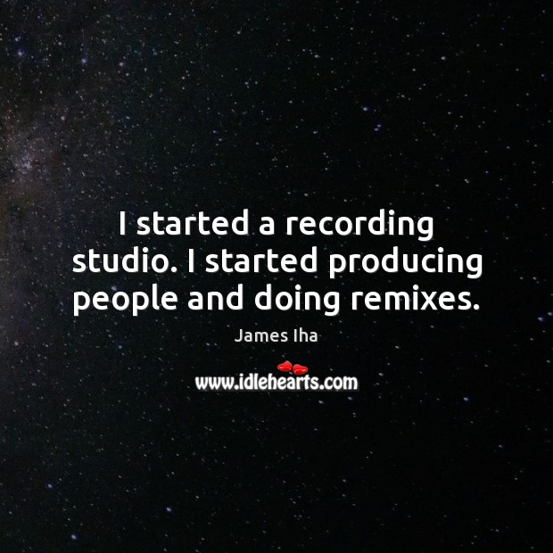 I started a recording studio. I started producing people and doing remixes. James Iha Picture Quote