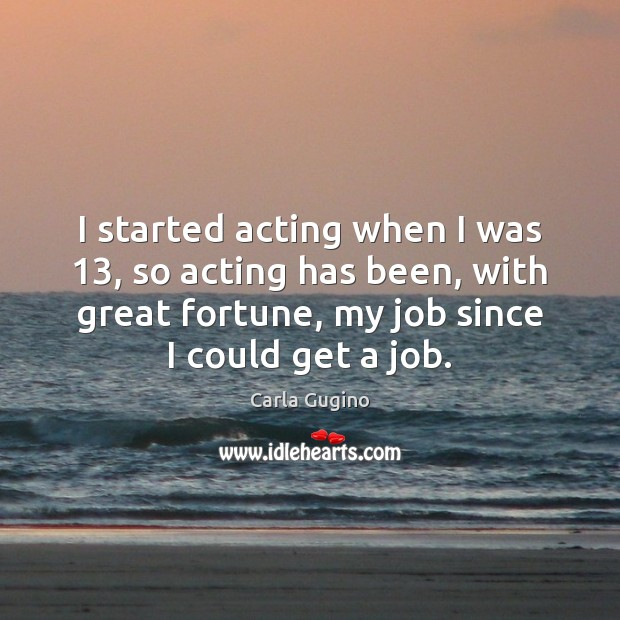 I started acting when I was 13, so acting has been, with great Carla Gugino Picture Quote