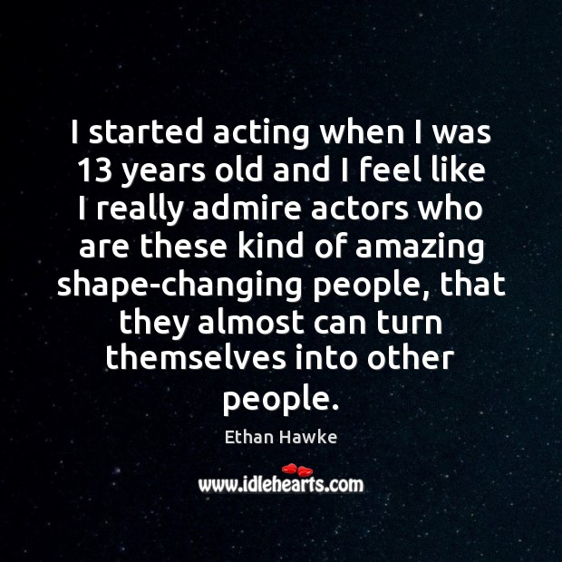 I started acting when I was 13 years old and I feel like Ethan Hawke Picture Quote