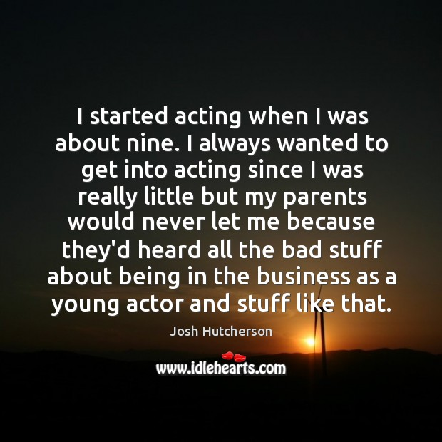 Image, I started acting when I was about nine. I always wanted to