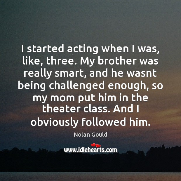 I started acting when I was, like, three. My brother was really Nolan Gould Picture Quote