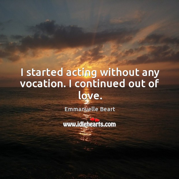 I started acting without any vocation. I continued out of love. Emmanuelle Beart Picture Quote