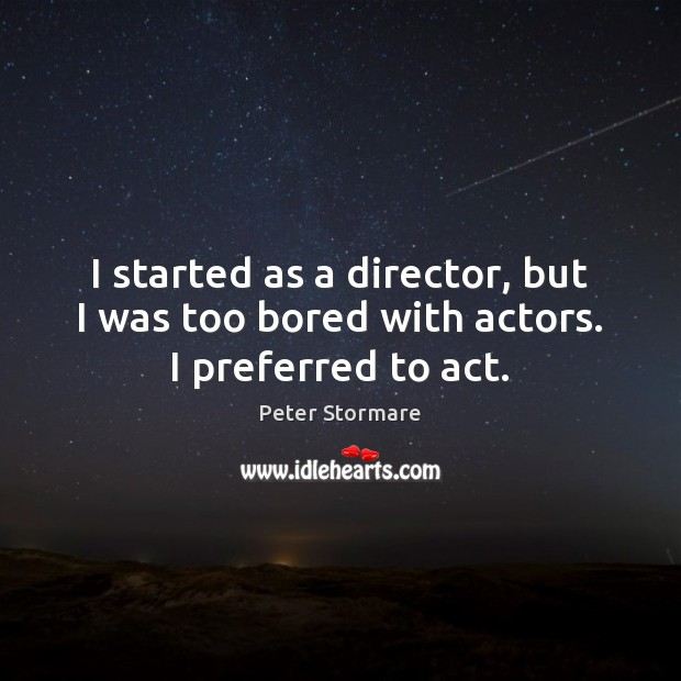 I started as a director, but I was too bored with actors. I preferred to act. Image