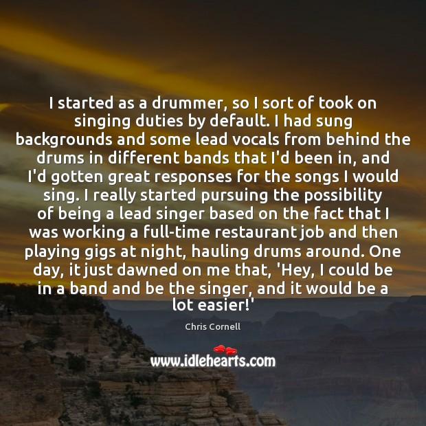 Image, I started as a drummer, so I sort of took on singing