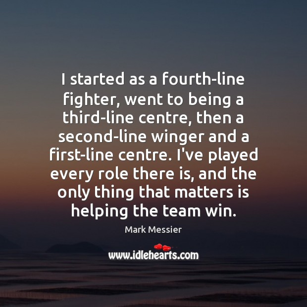 I started as a fourth-line fighter, went to being a third-line centre, Mark Messier Picture Quote