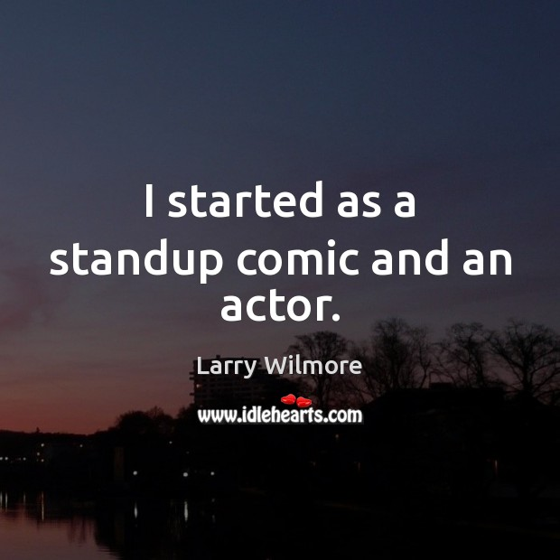 I started as a standup comic and an actor. Image