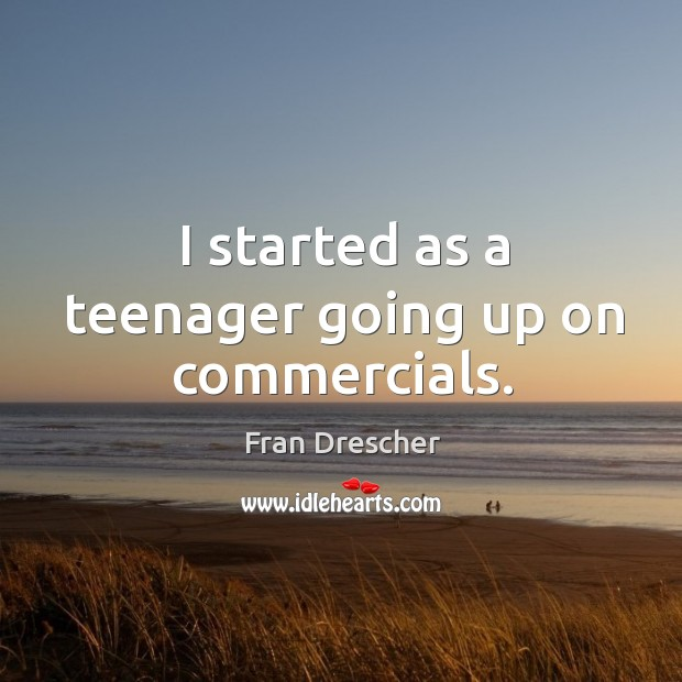 I started as a teenager going up on commercials. Image
