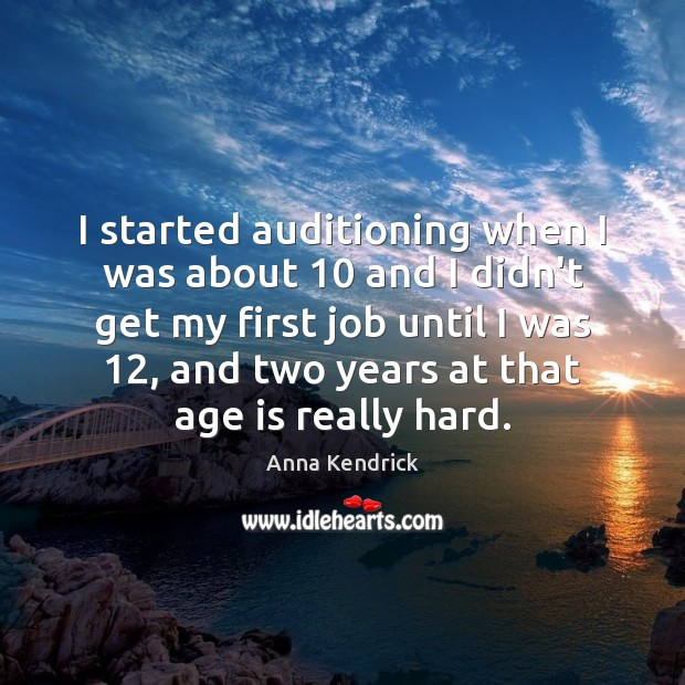 I started auditioning when I was about 10 and I didn't get my Age Quotes Image