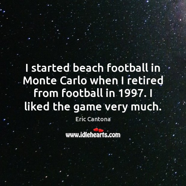 I started beach football in Monte Carlo when I retired from football Eric Cantona Picture Quote