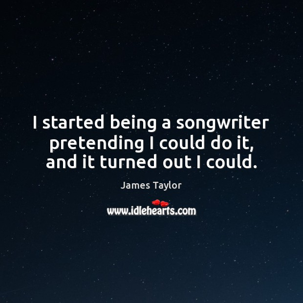 I started being a songwriter pretending I could do it, and it turned out I could. Image
