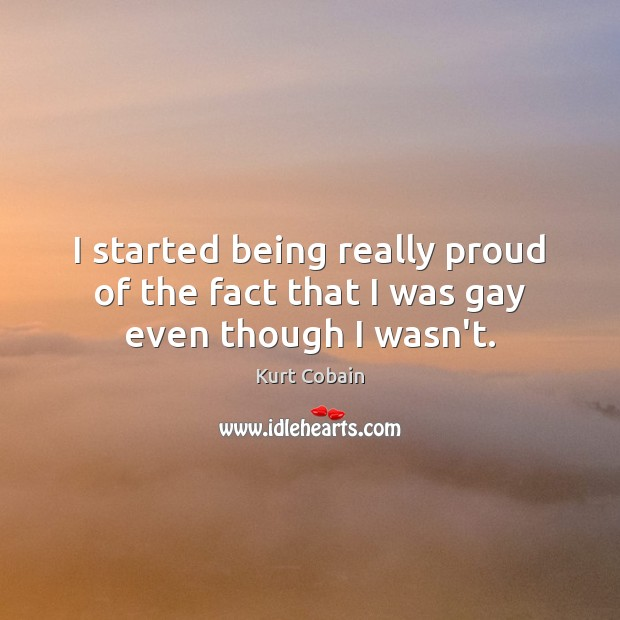 I started being really proud of the fact that I was gay even though I wasn't. Kurt Cobain Picture Quote