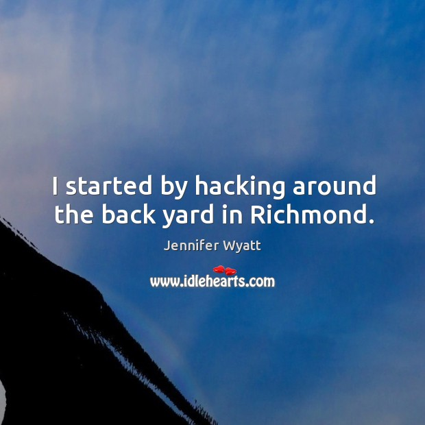 I started by hacking around the back yard in richmond. Image