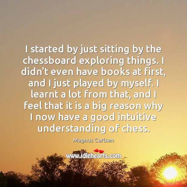 I started by just sitting by the chessboard exploring things. I didn't Magnus Carlsen Picture Quote