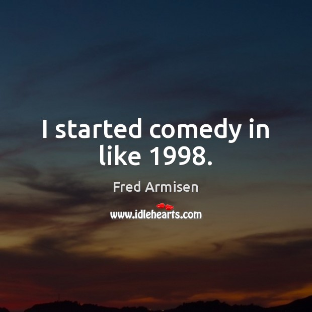 I started comedy in like 1998. Image