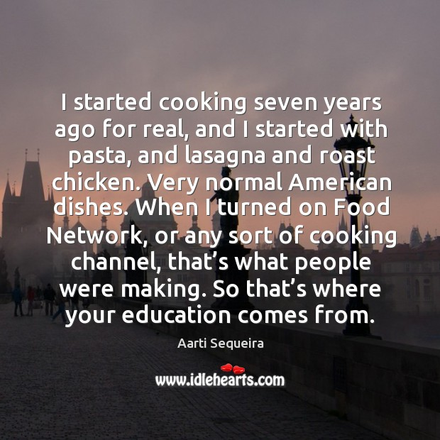 Image, I started cooking seven years ago for real, and I started with pasta, and lasagna and roast chicken.