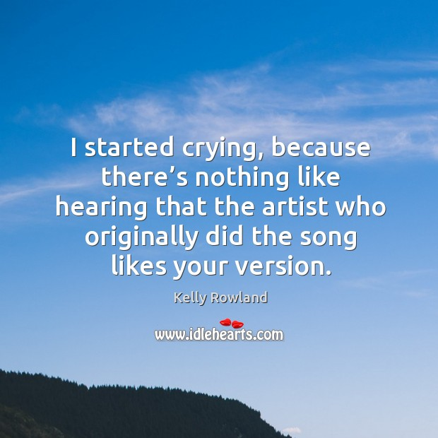 I started crying, because there's nothing like hearing that the artist who originally did the song likes your version. Kelly Rowland Picture Quote