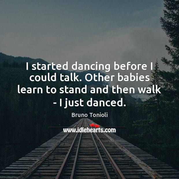 Image, I started dancing before I could talk. Other babies learn to stand