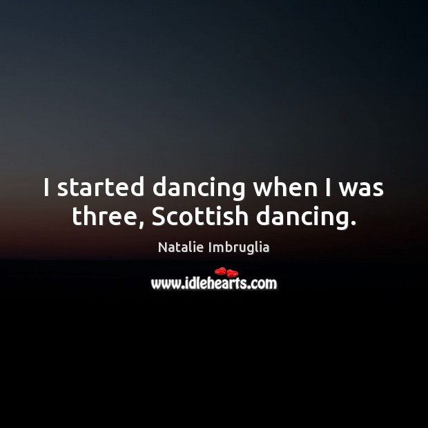 I started dancing when I was three, Scottish dancing. Natalie Imbruglia Picture Quote