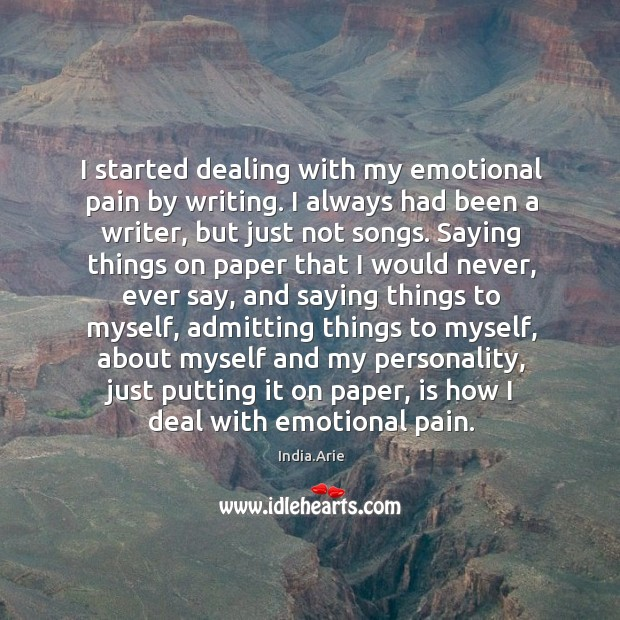 I started dealing with my emotional pain by writing. I always had India.Arie Picture Quote