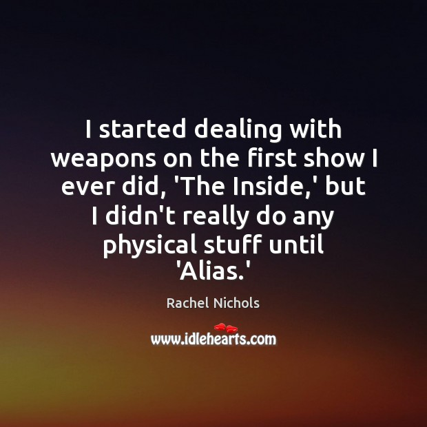 I started dealing with weapons on the first show I ever did, Rachel Nichols Picture Quote